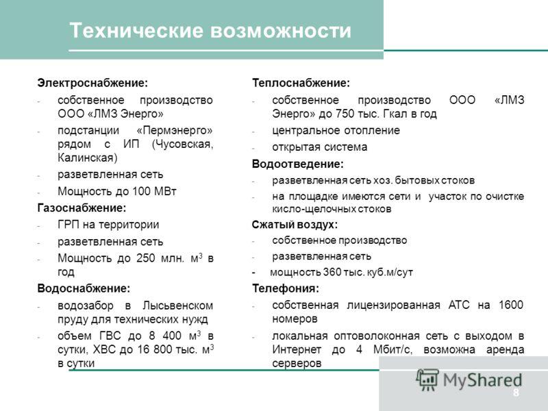 Технические возможности Электроснабжение: - собственное производство ООО «ЛМЗ Энерго» - подстанции «Пермэнерго» рядом с ИП (Чусовская, Калинская) - разветвленная сеть - Мощность до 100 МВт Газоснабжение: - ГРП на территории - разветвленная сеть - Мощ