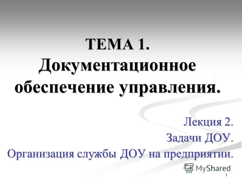 1 ТЕМА 1. Документационное обеспечение управления. Лекция 2. Задачи ДОУ. Организация службы ДОУ на предприятии.