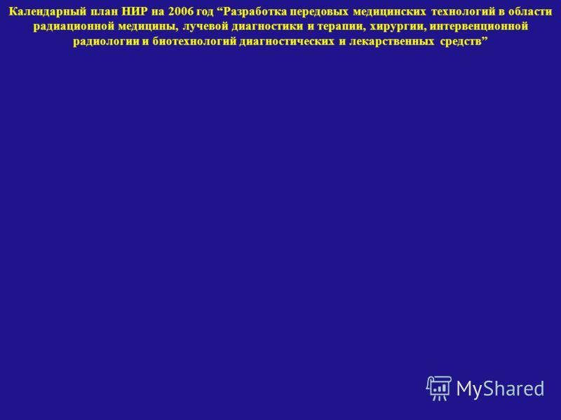 Календарный план НИР на 2006 год Разработка передовых медицинских технологий в области радиационной медицины, лучевой диагностики и терапии, хирургии, интервенционной радиологии и биотехнологий диагностических и лекарственных средств