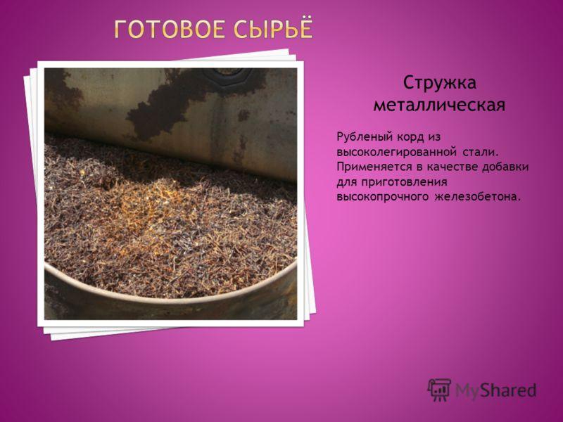 Стружка металлическая Рубленый корд из высоколегированной стали. Применяется в качестве добавки для приготовления высокопрочного железобетона.