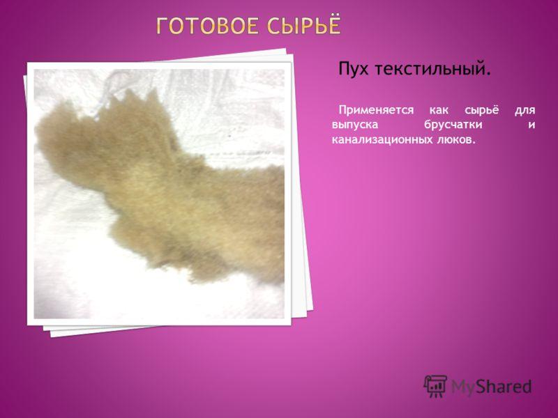 Пух текстильный. Применяется как сырьё для выпуска брусчатки и канализационных люков.