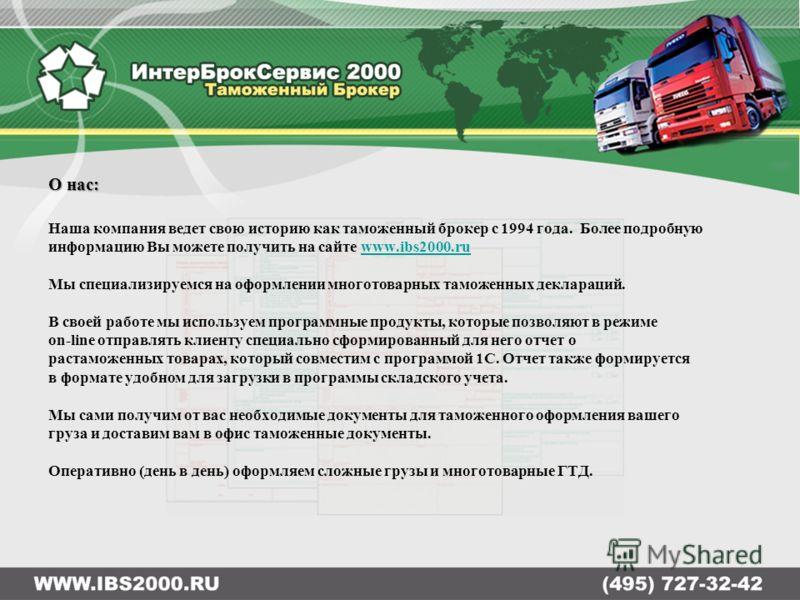 О нас: Наша компания ведет свою историю как таможенный брокер с 1994 года. Более подробную информацию Вы можете получить на сайте www.ibs2000.ruwww.ibs2000.ru Мы специализируемся на оформлении многотоварных таможенных деклараций. В своей работе мы ис