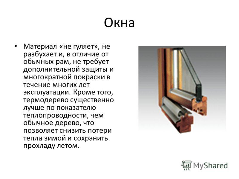 Окна Материал «не гуляет», не разбухает и, в отличие от обычных рам, не требует дополнительной защиты и многократной покраски в течение многих лет эксплуатации. Кроме того, термодерево существенно лучше по показателю теплопроводности, чем обычное дер