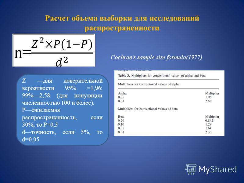 Расчет объема выборки для исследований распространенности Z для доверительной вероятности 95% =1,96; 99%2,58 (для популяции численностью 100 и более). Pожидаемая распространенность, если 30%, то P=0,3 dточность, если 5%, то d=0,05 Cochrans sample siz
