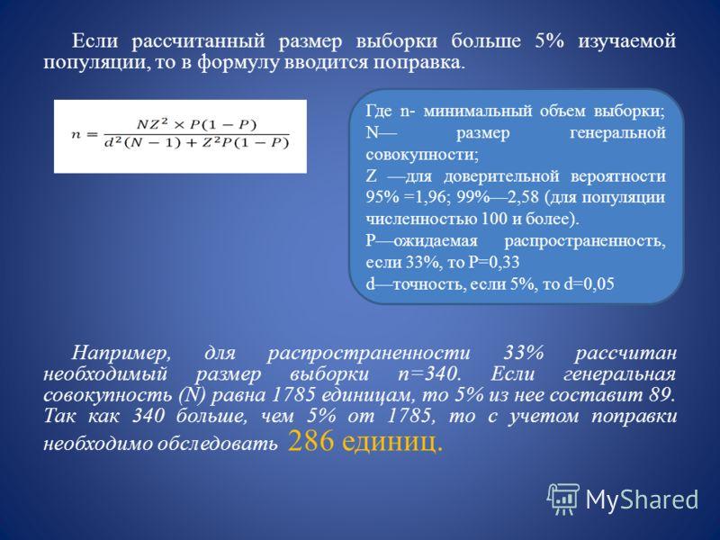 Если рассчитанный размер выборки больше 5% изучаемой популяции, то в формулу вводится поправка. Например, для распространенности 33% рассчитан необходимый размер выборки n=340. Если генеральная совокупность (N) равна 1785 единицам, то 5% из нее соста