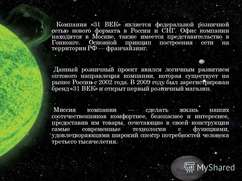 Компания «31 ВЕК» является федеральной розничной сетью нового формата в России и СНГ. Офис компании находится в Москве, также имеется представительство в Гонконге. Основной принцип построения сети на территории РФ франчайзинг. Данный розничный проект