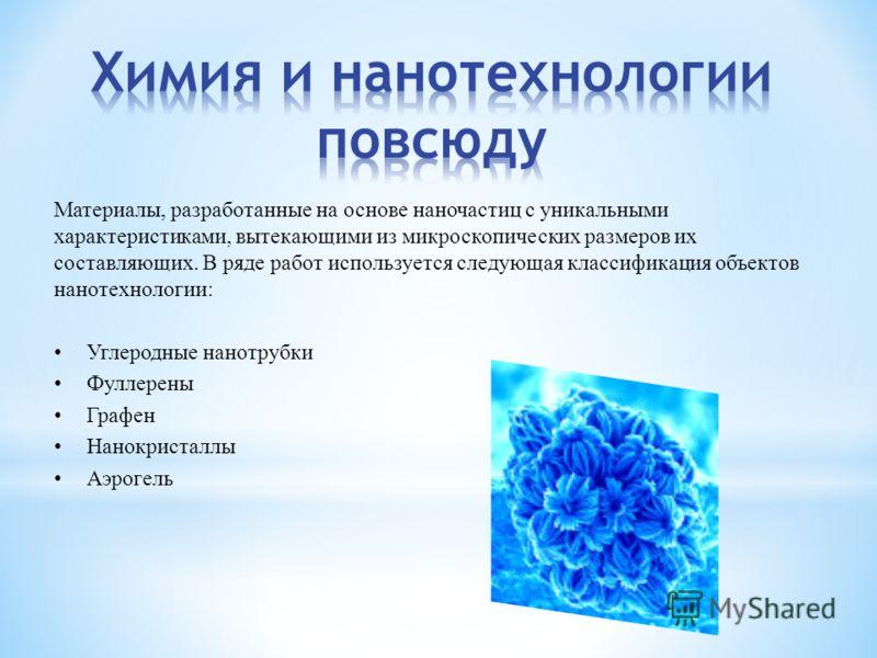 Материалы, разработанные на основе наночастиц с уникальными характеристиками, вытекающими из микроскопических размеров их составляющих. В ряде работ используется следующая классификация объектов нанотехнологии: Углеродные нанотрубки Фуллерены Графен