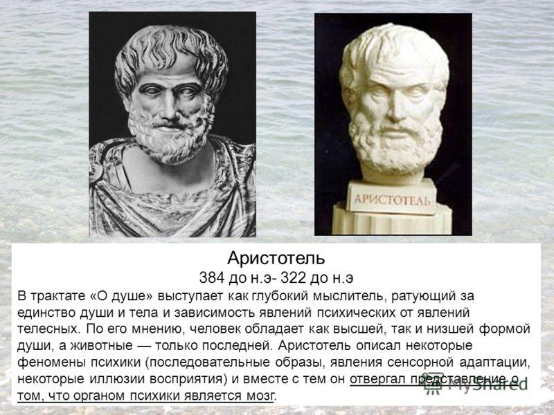 Аристотель 384 до н.э- 322 до н.э В трактате «О душе» выступает как глубокий мыслитель, ратующий за единство души и тела и зависимость явлений психических от явлений телесных. По его мнению, человек обладает как высшей, так и низшей формой души, а жи