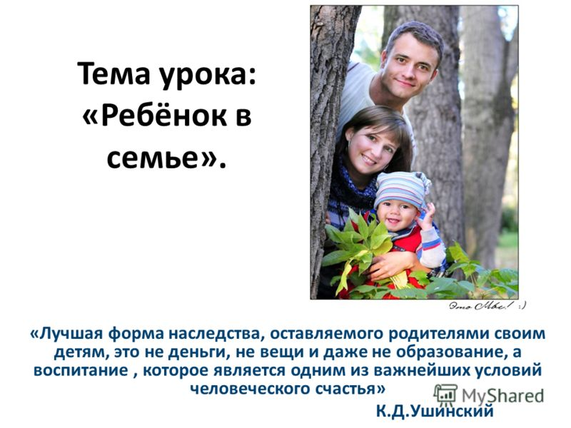 Тема урока: «Ребёнок в семье». «Лучшая форма наследства, оставляемого родителями своим детям, это не деньги, не вещи и даже не образование, а воспитание, которое является одним из важнейших условий человеческого счастья» К.Д.Ушинский