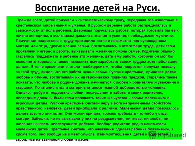 Воспитание детей на Руси. Прежде всего, детей приучали к систематическому труду, передавая все известные в крестьянском мире знания и уменья. В русской деревне работа распределялась в зависимости от пола ребенка. Девочкам поручалась работа, которая г