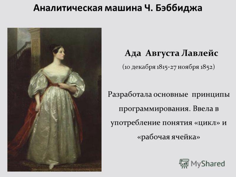 Ада Августа Лавлейс (10 декабря 1815-27 ноября 1852) Разработала основные принципы программирования. Ввела в употребление понятия «цикл» и «рабочая ячейка»