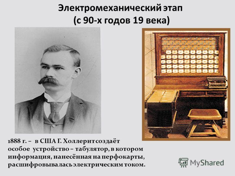 Электромеханический этап (с 90-х годов 19 века) 1888 г. – в США Г. Холлерит создаёт особое устройство – табулятор, в котором информация, нанесённая на перфокарты, расшифровывалась электрическим током.