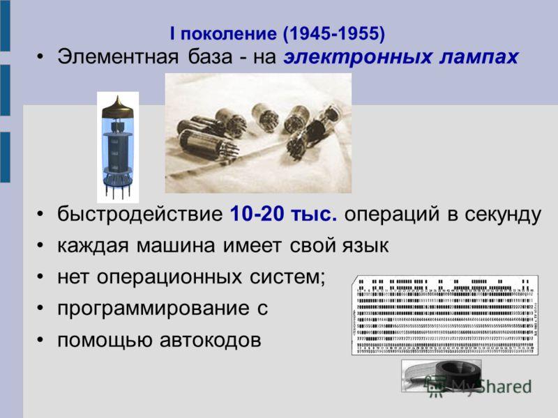 Элементная база - на электронных лампах быстродействие 10-20 тыс. операций в секунду каждая машина имеет свой язык нет операционных систем; программирование с помощью автокодов I поколение (1945-1955)