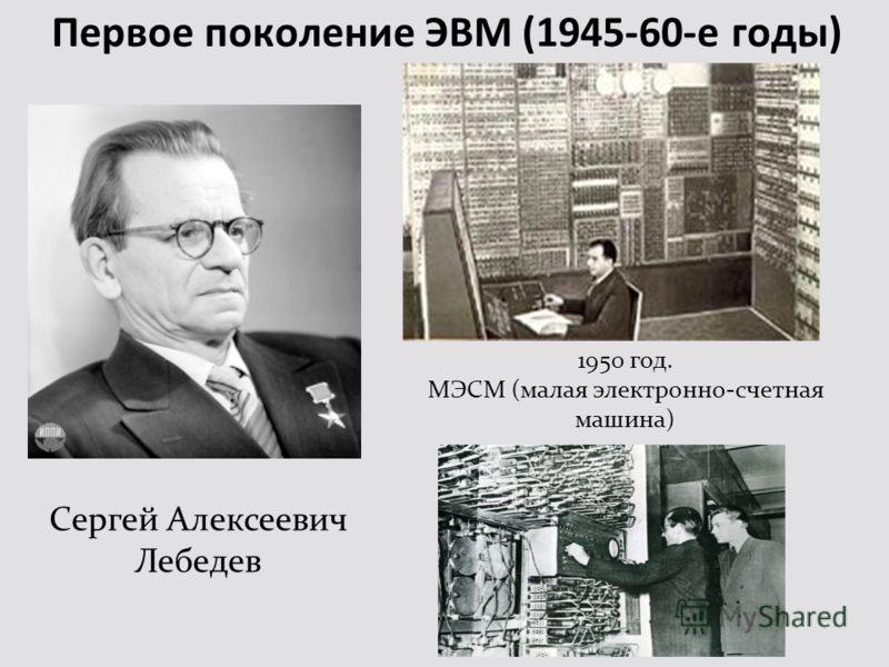 Первое поколение ЭВМ (1945-60-е годы) Сергей Алексеевич Лебедев 1950 год. МЭСМ (малая электронно-счетная машина)