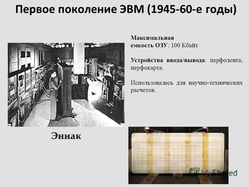 Первое поколение ЭВМ (1945-60-е годы) Эниак Максимальная емкость ОЗУ: 100 Кбайт Устройства ввода/вывода: перфолента, перфокарта. Использовалась для научно-технических расчетов.