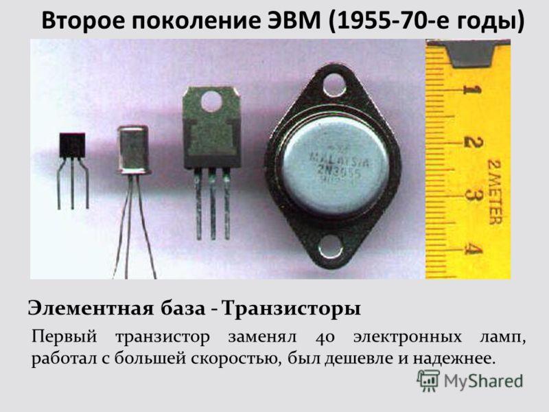 Второе поколение ЭВМ (1955-70-е годы) Элементная база - Транзисторы Первый транзистор заменял 40 электронных ламп, работал с большей скоростью, был дешевле и надежнее.