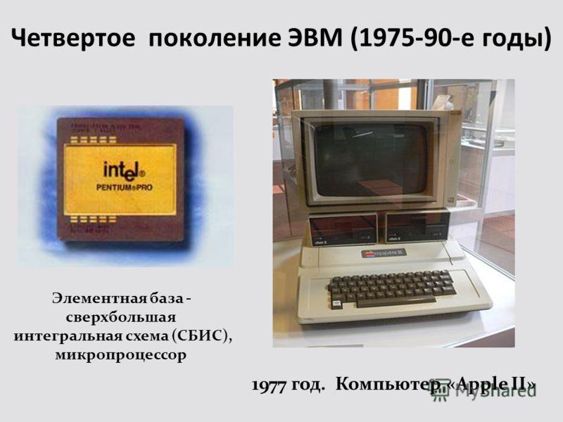 Четвертое поколение ЭВМ (1975-90-е годы) Элементная база - сверхбольшая интегральная схема (СБИС), микропроцессор 1977 год. Компьютер «Apple II»
