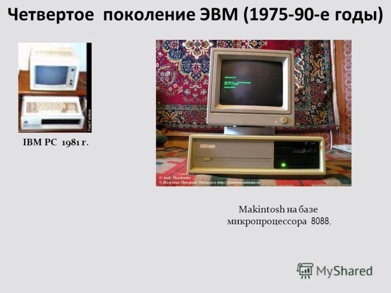 Четвертое поколение ЭВМ (1975-90-е годы) IBM PC 1981 г. Makintosh на базе микропроцессора 8088,