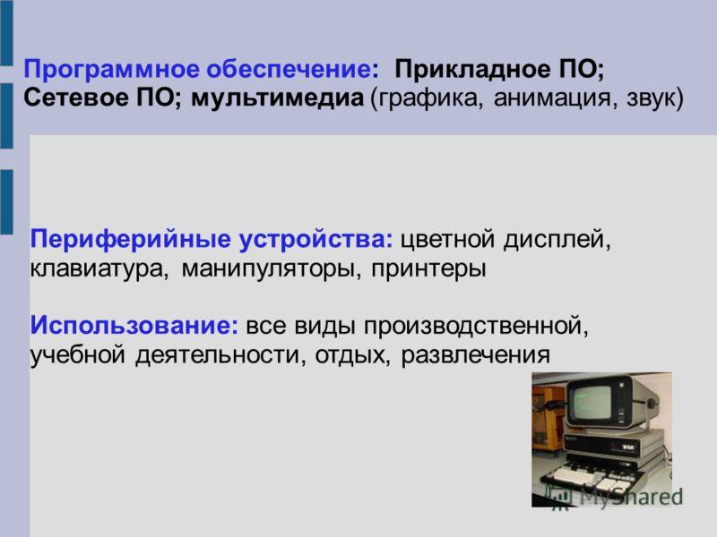 Периферийные устройства: цветной дисплей, клавиатура, манипуляторы, принтеры Использование: все виды производственной, учебной деятельности, отдых, развлечения Программное обеспечение: Прикладное ПО; Сетевое ПО; мультимедиа (графика, анимация, звук)