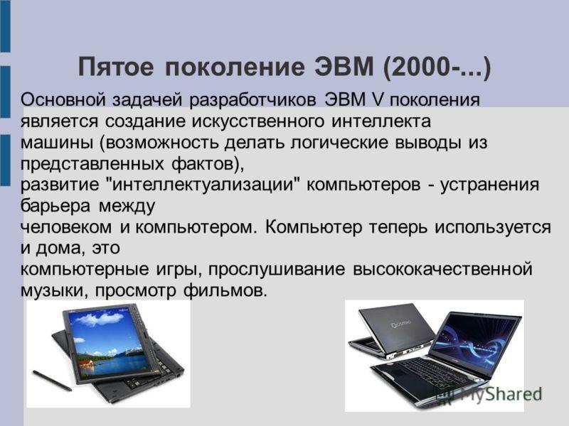 Пятое поколение ЭВМ (2000-...) Основной задачей разработчиков ЭВМ V поколения является создание искусственного интеллекта машины (возможность делать логические выводы из представленных фактов), развитие