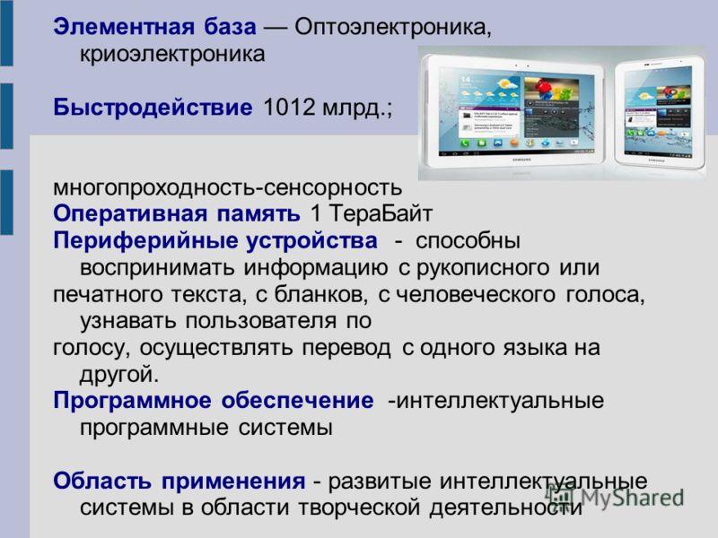 Элементная база Оптоэлектроника, криоэлектроника Быстродействие 1012 млрд.; многопроходность-сенсорность Оперативная память 1 ТераБайт Периферийные устройства - способны воспринимать информацию с рукописного или печатного текста, с бланков, с человеч