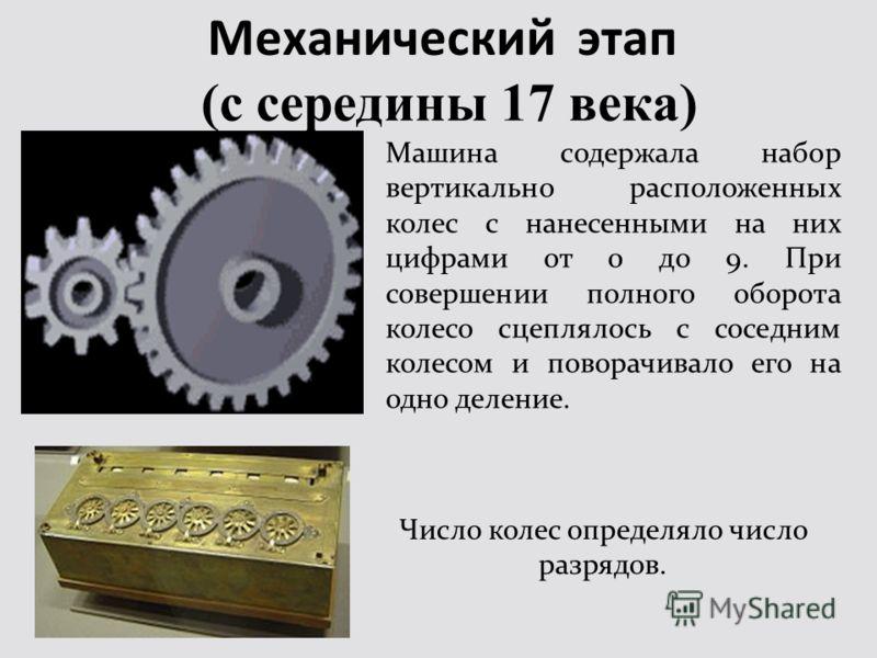 Механический этап (с середины 17 века) Машина содержала набор вертикально расположенных колес с нанесенными на них цифрами от 0 до 9. При совершении полного оборота колесо сцеплялось с соседним колесом и поворачивало его на одно деление. Число колес