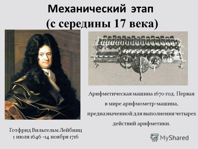 Механический этап (с середины 17 века) Готфрид Вильгельм Лейбниц 1 июля 1646 -14 ноября 1716 Арифметическая машина 1670 год. Первая в мире арифмометр-машина, предназначенной для выполнения четырех действий арифметики.