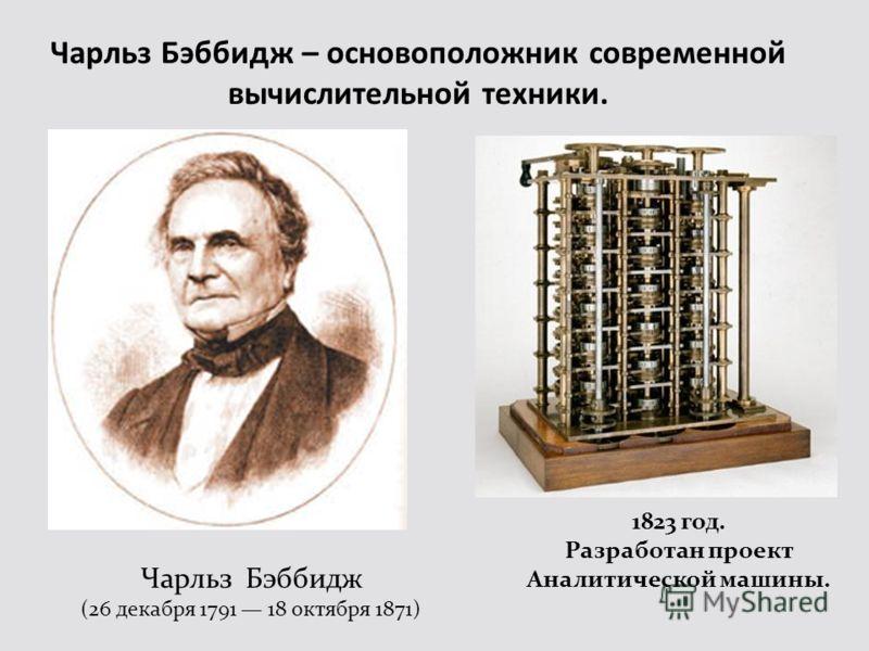 Чарльз Бэббидж – основоположник современной вычислительной техники. Чарльз Бэббидж (26 декабря 1791 18 октября 1871) 1823 год. Разработан проект Аналитической машины.