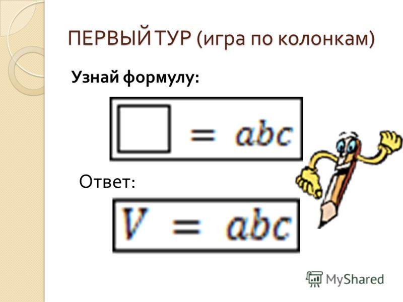 ПЕРВЫЙ ТУР ( игра по колонкам ) Узнай формулу : Ответ :