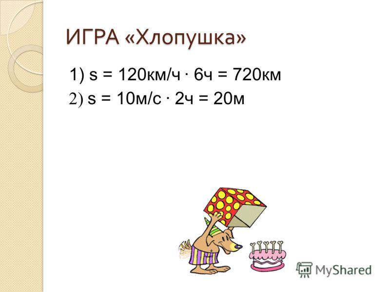 ИГРА « Хлопушка » 1) s = 120км/ч 6ч = 720км 2) s = 10м/с 2ч = 20м