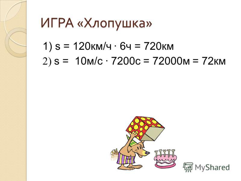 ИГРА « Хлопушка » 1) s = 120км/ч 6ч = 720км 2) s = 10м/с 7200с = 72000м = 72км