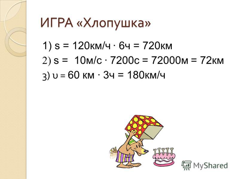 ИГРА « Хлопушка » 1) s = 120км/ч 6ч = 720км 2) s = 10м/с 7200с = 72000м = 72км 3) υ = 60 км 3ч = 180км/ч