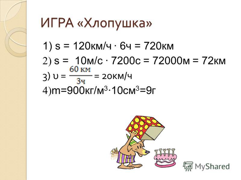 ИГРА « Хлопушка » 1) s = 120км/ч 6ч = 720км 2) s = 10м/с 7200с = 72000м = 72км 3) υ = = 20 км / ч 4) m=900кг/м 3 10см 3 =9г
