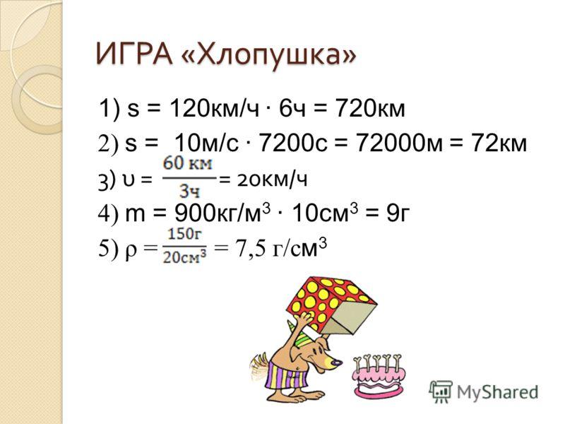 ИГРА « Хлопушка » 1) s = 120км/ч 6ч = 720км 2) s = 10м/с 7200с = 72000м = 72км 3) υ = = 20 км / ч 4) m = 900кг/м 3 10см 3 = 9г 5) ρ = = 7,5 г/с м 3
