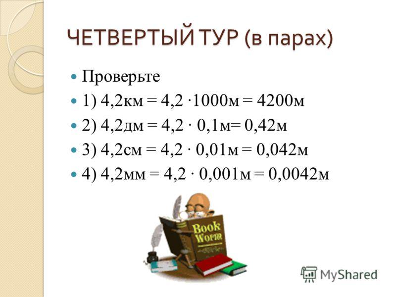 ЧЕТВЕРТЫЙ ТУР ( в парах ) Проверьте 1) 4,2км = 4,2 1000м = 4200м 2) 4,2дм = 4,2 0,1м= 0,42м 3) 4,2см = 4,2 0,01м = 0,042м 4) 4,2мм = 4,2 0,001м = 0,0042м