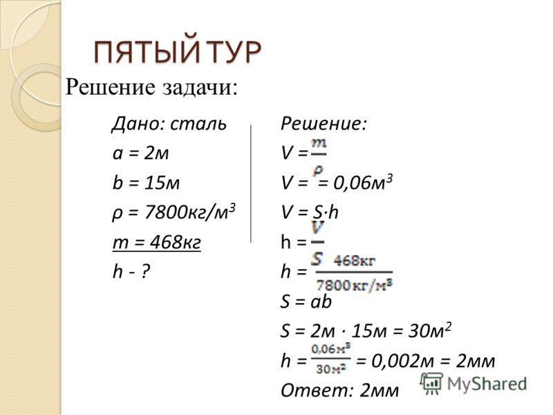 ПЯТЫЙ ТУР Решение задачи: Дано: сталь а = 2м b = 15м ρ = 7800кг/м 3 m = 468кг h - ? Решение: V = V = = 0,06м 3 V = Sh h = S = аb S = 2м 15м = 30м 2 h = = 0,002м = 2мм Ответ: 2мм