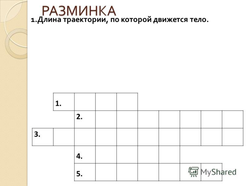 РАЗМИНКА 1. Длина траектории, по которой движется тело. 1. 2. 3. 4. 5.