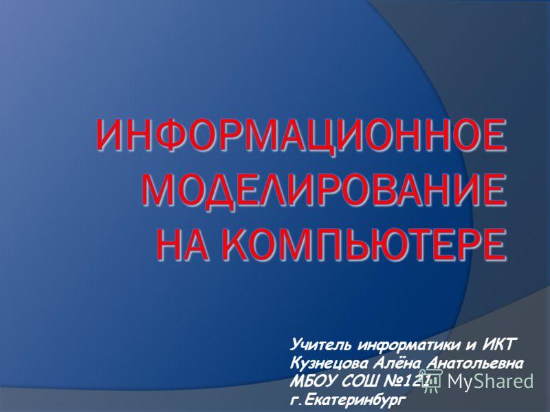 Учитель информатики и ИКТ Кузнецова Aлёна Анатольевна МБОУ СОШ 121 г.Екатеринбург