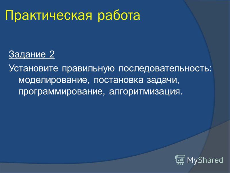 Практическая работа Задание 2 Установите правильную последовательность: моделирование, постановка задачи, программирование, алгоритмизация.