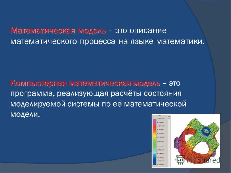 Математическая модель Математическая модель – это описание математического процесса на языке математики. Компьютерная математическая модель Компьютерная математическая модель – это программа, реализующая расчёты состояния моделируемой системы по её м
