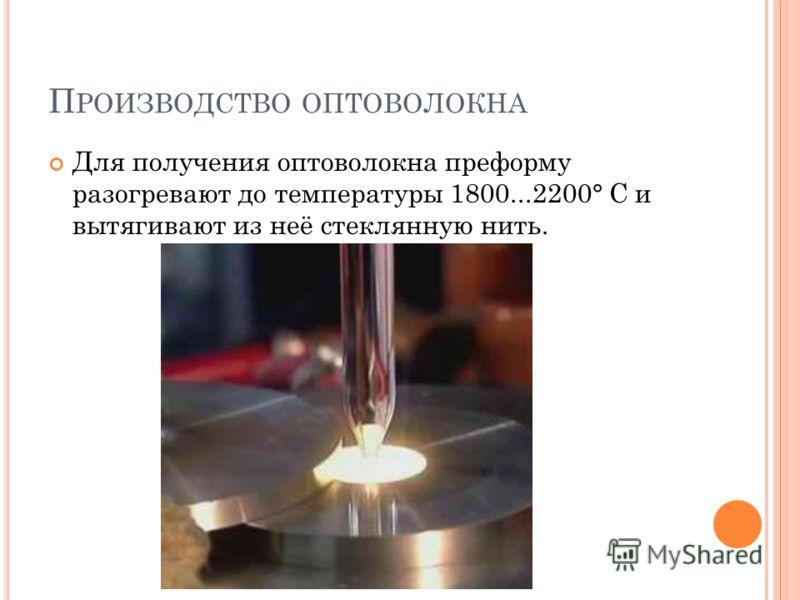 П РОИЗВОДСТВО ОПТОВОЛОКНА Для получения оптоволокна преформу разогревают до температуры 1800...2200° С и вытягивают из неё стеклянную нить.