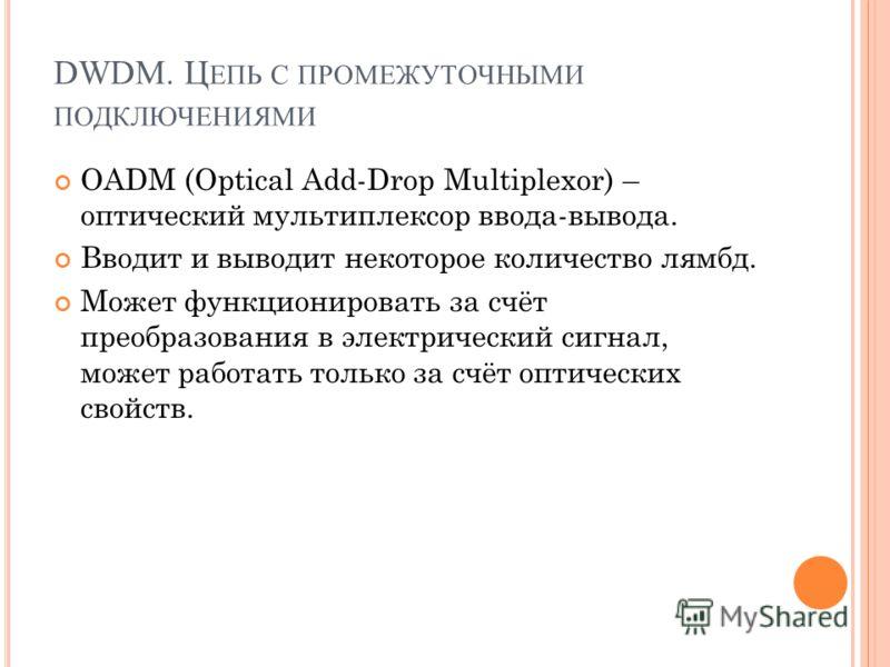 OADM (Optical Add-Drop Multiplexor) – оптический мультиплексор ввода-вывода. Вводит и выводит некоторое количество лямбд. Может функционировать за счёт преобразования в электрический сигнал, может работать только за счёт оптических свойств.