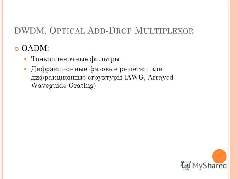 DWDM. O PTICAL A DD -D ROP M ULTIPLEXOR OADM: Тонкопленочные фильтры Дифракционные фазовые решётки или дифракционные структуры (AWG, Arrayed Waveguide Grating)