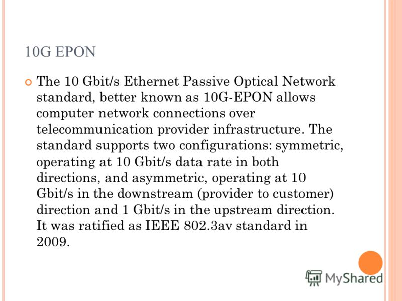 10G EPON The 10 Gbit/s Ethernet Passive Optical Network standard, better known as 10G-EPON allows computer network connections over telecommunication provider infrastructure. The standard supports two configurations: symmetric, operating at 10 Gbit/s