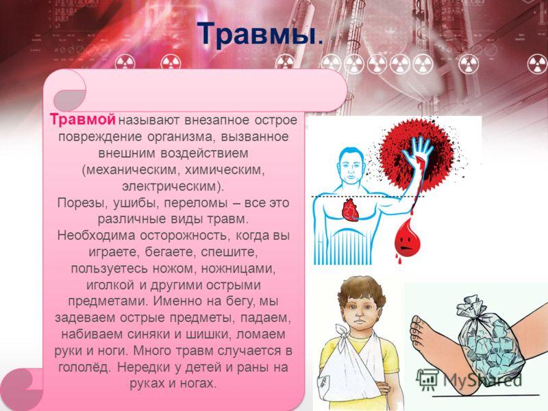 Травмы. Травмой называют внезапное острое повреждение организма, вызванное внешним воздействием (механическим, химическим, электрическим). Порезы, ушибы, переломы – все это различные виды травм. Необходима осторожность, когда вы играете, бегаете, спе