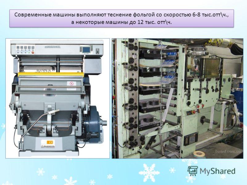 Современные машины выполняют теснение фольгой со скоростью 6-8 тыс.отт\ч., а некоторые машины до 12 тыс. отт\ч.