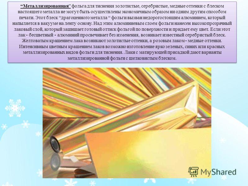 Металлизированная фольга для тиснения золотистые, серебристые, медные оттенки с блеском настоящего металла не могут быть осуществлены экономичным образом ни одним другим способом печати. Этот блеск драгоценного металла фольги вызван недорогостоящим а