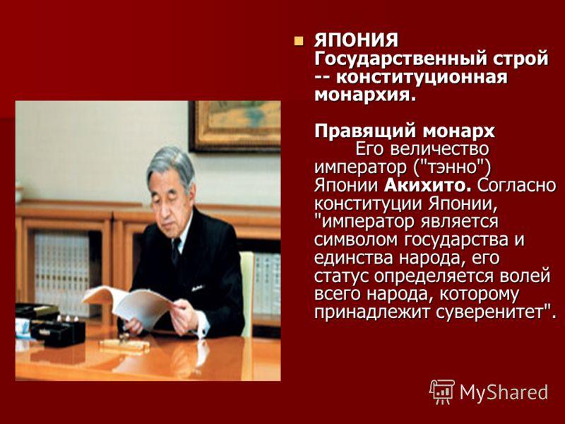 ЯПОНИЯ Государственный строй -- конституционная монархия. Правящий монарх Его величество император (
