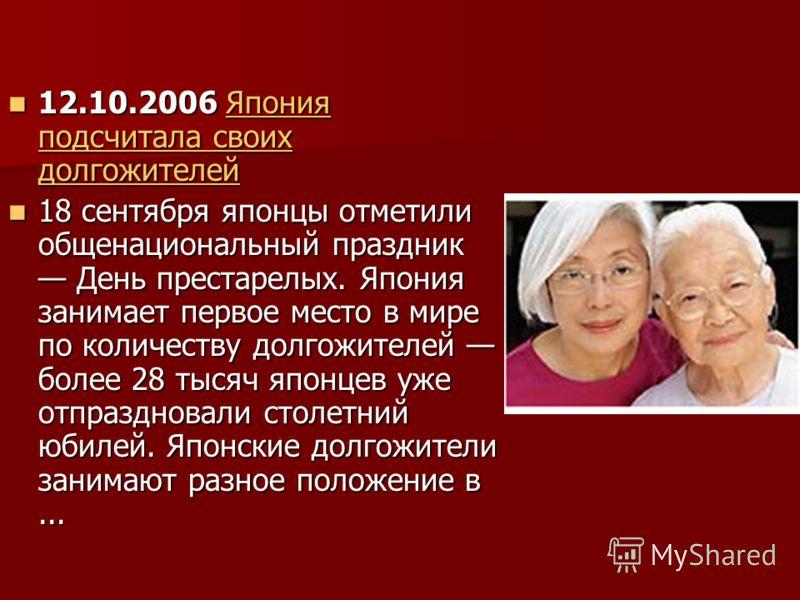12.10.2006 Япония подсчитала своих долгожителей 12.10.2006 Япония подсчитала своих долгожителейЯпония подсчитала своих долгожителейЯпония подсчитала своих долгожителей 18 сентября японцы отметили общенациональный праздник День престарелых. Япония зан