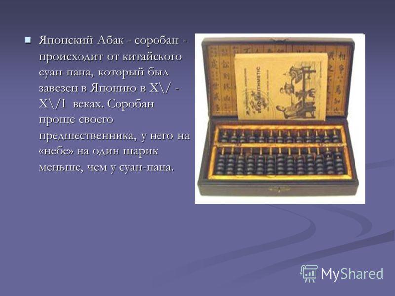 Японский Абак - соробан - происходит от китайского суан-пана, который был завезен в Японию в Х\/ - Х\/I веках. Соробан проще своего предшественника, у него на «небе» на один шарик меньше, чем у суан-пана. Японский Абак - соробан - происходит от китай